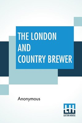 The London And Country Brewer: Containing Twenty Accounts Of Brewery To Which Is Added, A Philosophical Account Of Brewing Strong October Beer