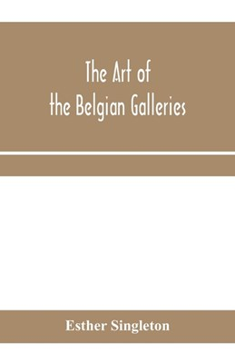 The art of the Belgian galleries; being a history of the Flemish school of painting illuminated and demonstrated by critical descriptions of the great