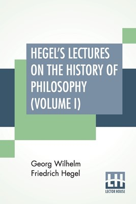 Hegel's Lectures On The History Of Philosophy (Volume I): In Three Volumes - Vol. I. Trans. From The German By E. S. Haldane, Frances H. Simson