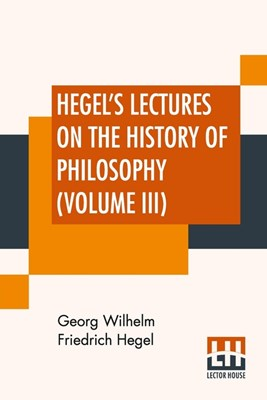 Hegel's Lectures On The History Of Philosophy (Volume III): In Three Volumes - Vol. III. Trans. From The German By E. S. Haldane, Frances H. Simson