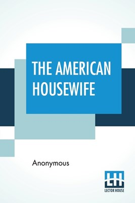 The American Housewife: Containing The Most Valuable And Original Receipts In All Thevarious Branches Of Cookery