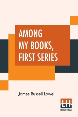 Among My Books, First Series: Complete Edition In Two Series, First Series