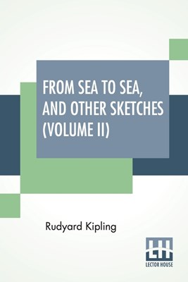 From Sea To Sea, And Other Sketches (Volume II): Letters Of Travel (In Two Volumes - Vol. II.)
