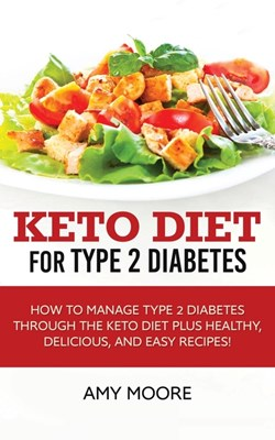 Keto Diet for Type 2 Diabetes: How to Manage Type 2 Diabetes Through the Keto Diet Plus Healthy, Delicious, and Easy Recipes!