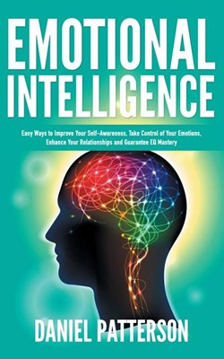 Emotional Intelligence: One Book Packed with Easy Ways to Improve Your Self-Awareness, Take Control of Your Emotions, Enhance Your Relationshi