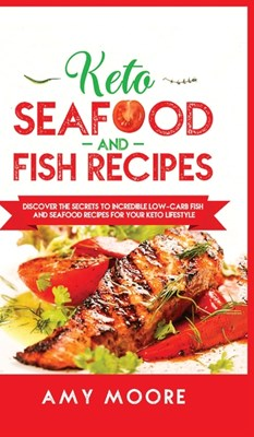 Keto Seafood and Fish Recipes: Discover the Secrets to Incredible Low-Carb Fish and Seafood Recipes for Your Keto Lifestyle