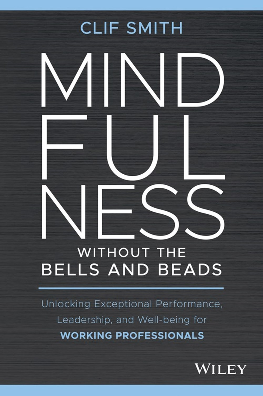 Mindfulness Without the Bells and Beads Unlocking Exceptional Performance, Leadership, and Well-Bein