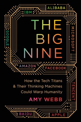 The Big Nine: How the Tech Titans and Their Thinking Machines Could Warp Humanity
