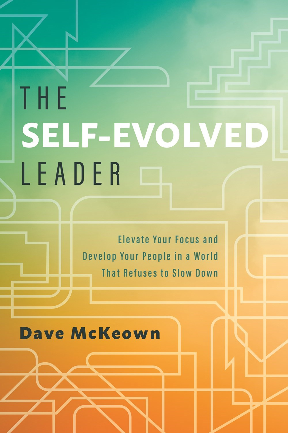 Self-Evolved Leader Elevate Your Focus and Develop Your People in a World That Refuses to Slow Down