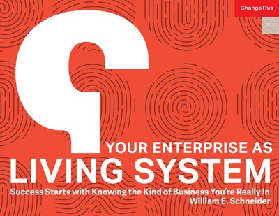 Your Enterprise as Living System: Success Starts with Knowing the Kind of Business You're Really In