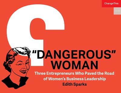 """Dangerous"" Woman: Three Entrepreneurs Who Paved the Road of Women's Business Leadership"