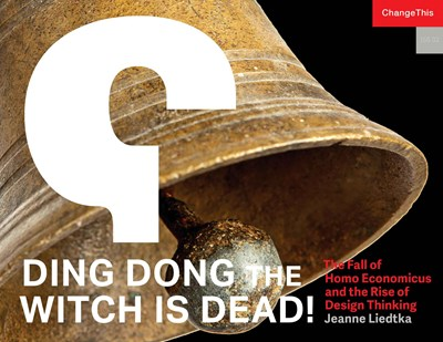 Ding Dong the Witch is Dead! The Fall of Homo Economicus and the Rise of Design Thinking