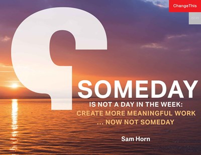 Someday is Not a Day in the Week: Create More Meaningful Work ... Now Not Someday
