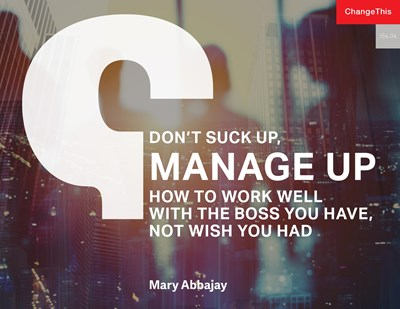 Don't Suck Up, Manage Up: How to Work Well with the Boss You Have, Not Wish You Had
