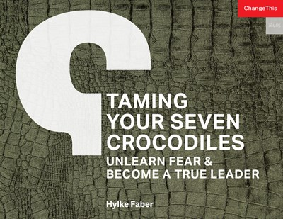 Taming Your Seven Crocodiles: Unlearn Fear & Become True Leader
