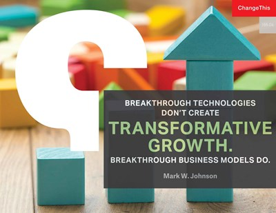 Breakthrough Technologies Don't Create Transformative Growth. Breakthrough Business Models Do.