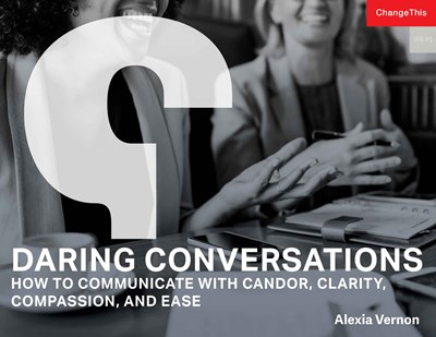 Daring Conversations: How to Communicate with Candor, Clarity, Compassion, and Ease
