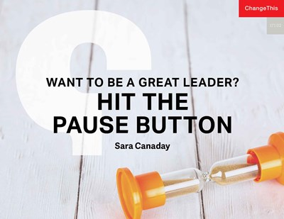 Want to Be a Great Leader? Hit the Pause Button