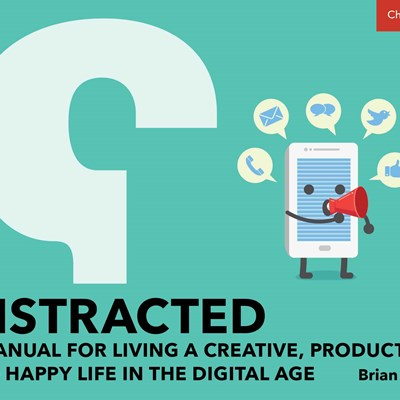 Distracted: A Manual for Living a Creative, Productive, and Happy Life In the Digital Age