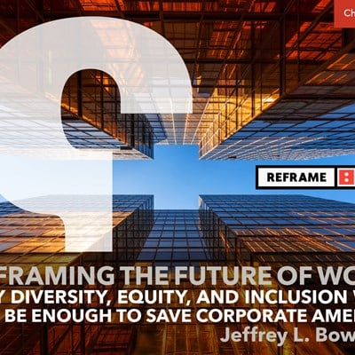 Reframing the Future of Work: Why Diversity, Equity, and Inclusion Will Not Be Enough to Save Corporate America