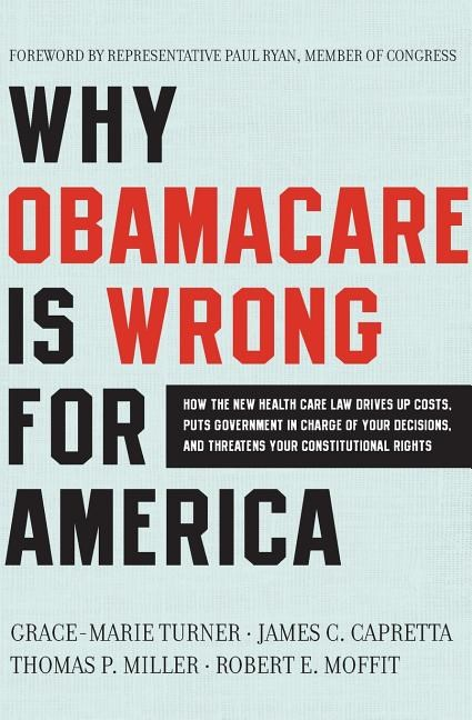 Why Obamacare Is Wrong for America: How the New Health Care Law Drives Up Costs, Puts Government in Charge of Your Decisions, and Threatens Your Const