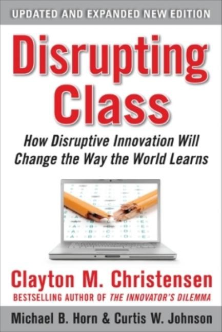 Disrupting Class, Expanded Edition: How Disruptive Innovation Will Change the Way the World Learns (Updated, Expanded)
