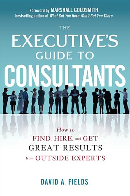 The Executive's Guide to Consultants: How to Find, Hire, and Get Great Results from Outside Experts