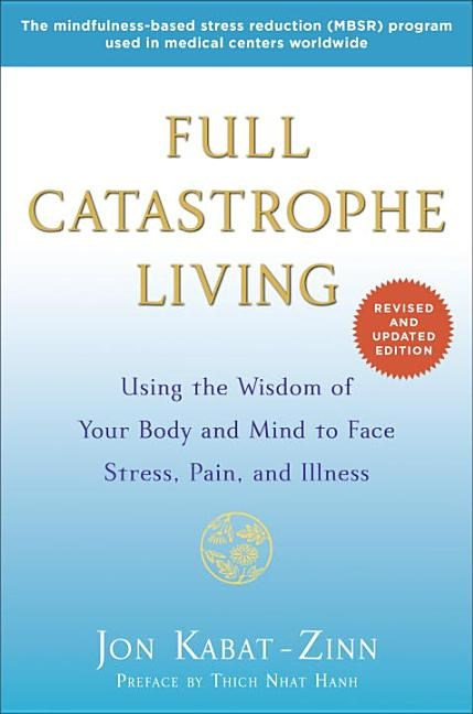Full Catastrophe Living: Using the Wisdom of Your Body and Mind to Face Stress, Pain, and Illness (Revised, Updated)