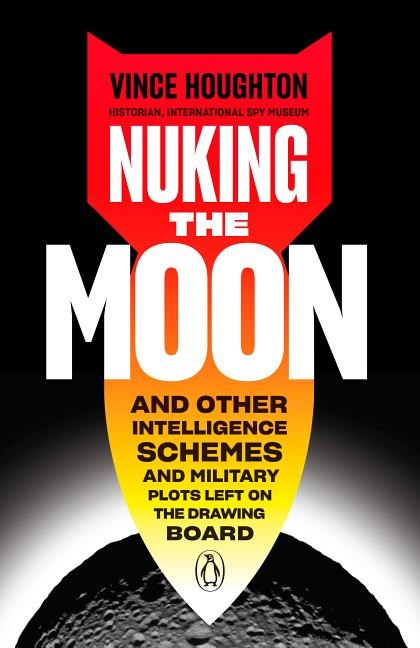 Nuking the Moon: And Other Intelligence Schemes and Military Plots Left on the Drawing Board