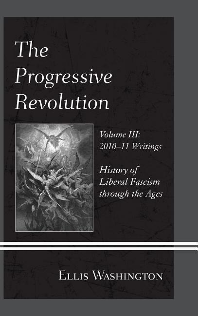 The Progressive Revolution: History of Liberal Fascism Through the Ages, Vol. III: 2010-11 Writings
