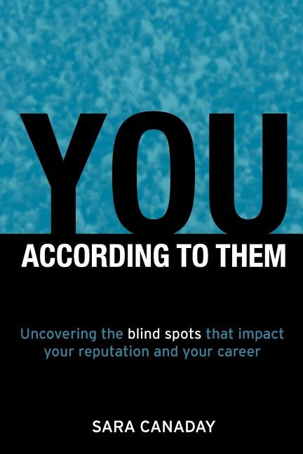 You - According to Them: Uncovering the Blind Spots That Impact Your Reputation and Your Career