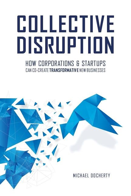 Collective Disruption: How Corporations & Startups Can Co-Create Transformative New Businesses