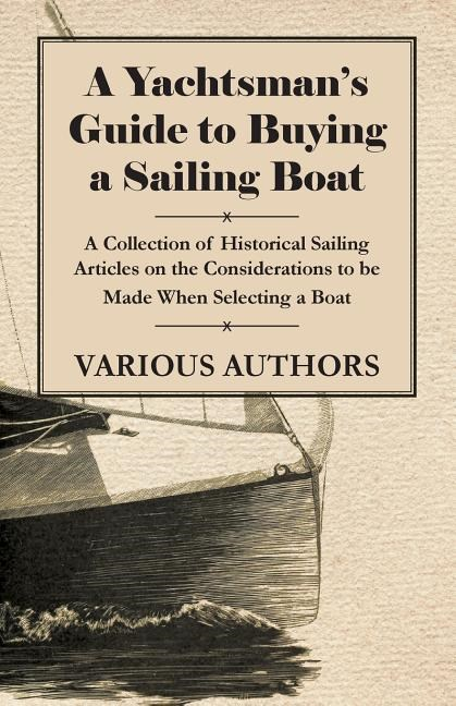 A Yachtsman's Guide to Buying a Sailing Boat - A Collection of Historical Sailing Articles on the Considerations to Be Made When Selecting a Boat