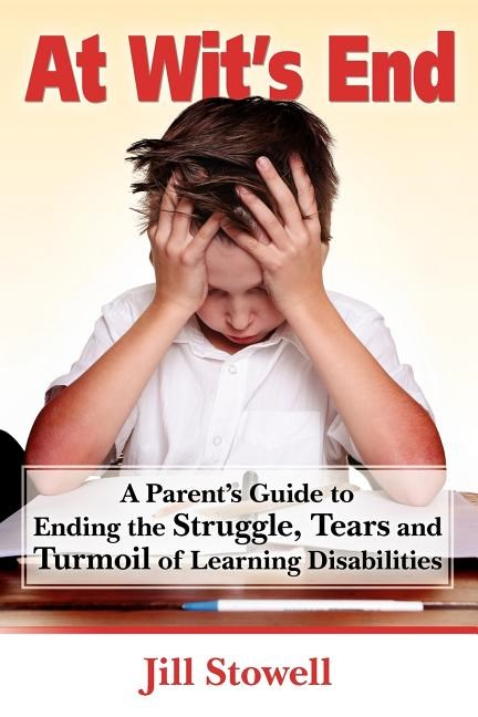 At Wit's End: A Parent's Guide to Ending the Struggle, Tears and Turmoil of Learning Disabilities