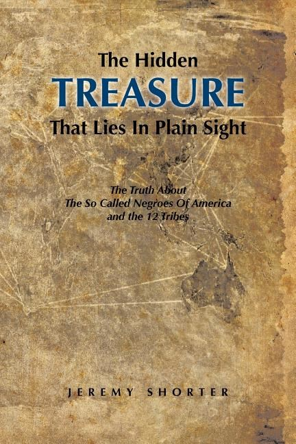 The Hidden Treasure That Lies in Plain Sight: The Truth about the So Called Negroes of America and the 12 Tribes