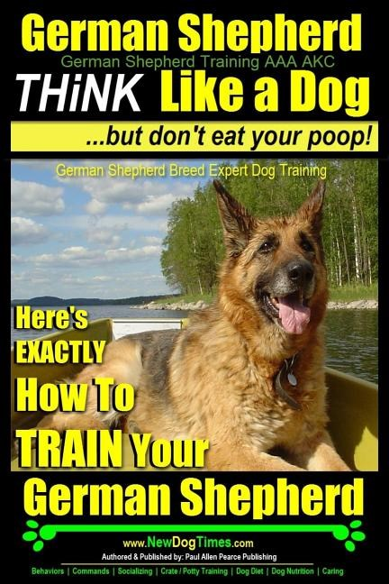 German Shepherd, German Shepherd Training AAA AKC: Think Like a Dog, But Don't Eat Your Poop!: German Shepherd Breed Expert Dog Training Here's EXACTL