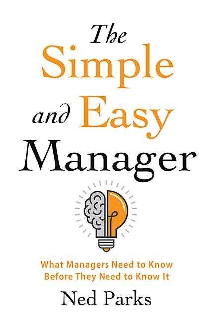 The Simple and Easy Manager: What Managers Need to Know Before They Need to Know It