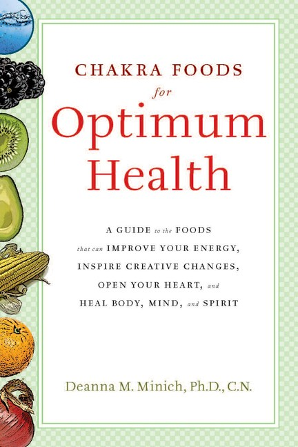 Chakra Foods for Optimum Health: A Guide to the Foods That Can Improve Your Energy, Inspire Creative Changes, Open Your Heart, and Heal Body, Mind, an