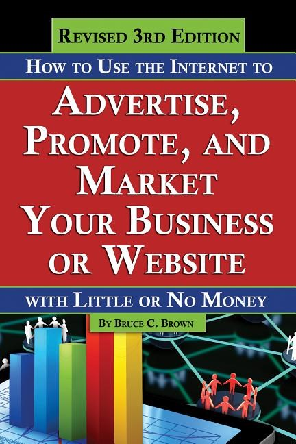 How to Use the Internet to Advertise, Promote, and Market Your Business or Web Site: With Little or No Money - Revised 3rd Edition (Revised)