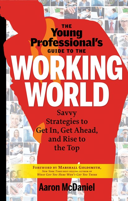 Young Professional's Guide to the Working World: Savvy Strategies to Get In, Get Ahead, and Rise to the Top