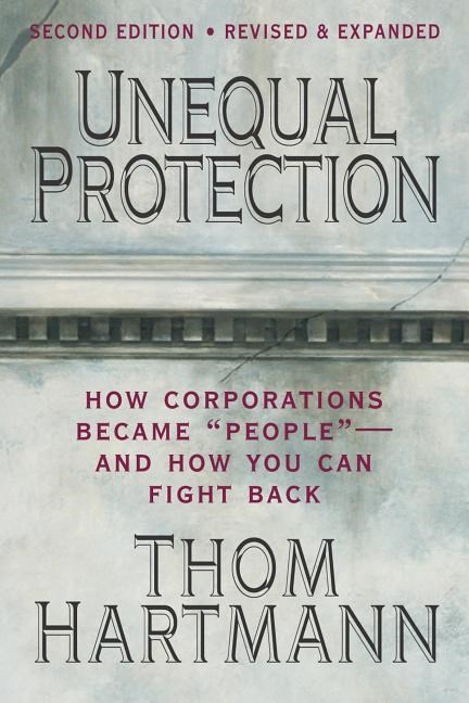 Unequal Protection: The Rise of Corporate Dominance and the Theft of Human Rights (Revised, Expanded)