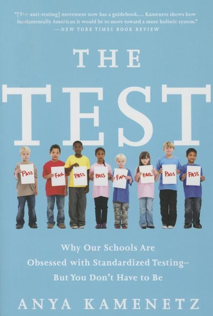 The Test: Why Our Schools Are Obsessed with Standardized Testing-But You Don't Have to Be