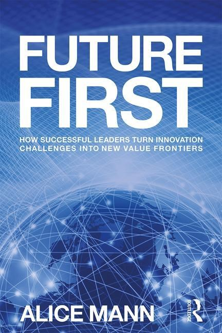 Future First: How Successful Leaders Turn Innovation Challenges Into New Value Frontiers