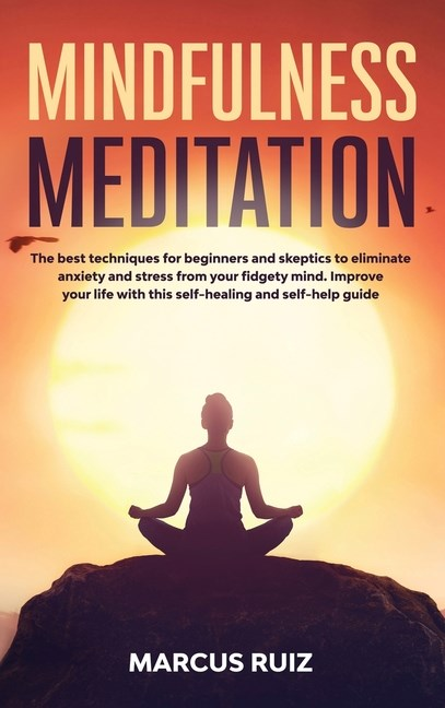 Mindfulness Meditation: The best techniques for beginners and skeptics to eliminate anxiety and stress from your fidgety mind. Improve your li