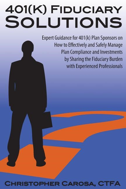 401(k) Fiduciary Solutions: Expert Guidance for 401(k) Plan Sponsors on how to Effectively and Safely Manage Plan Compliance and Investments by Sh